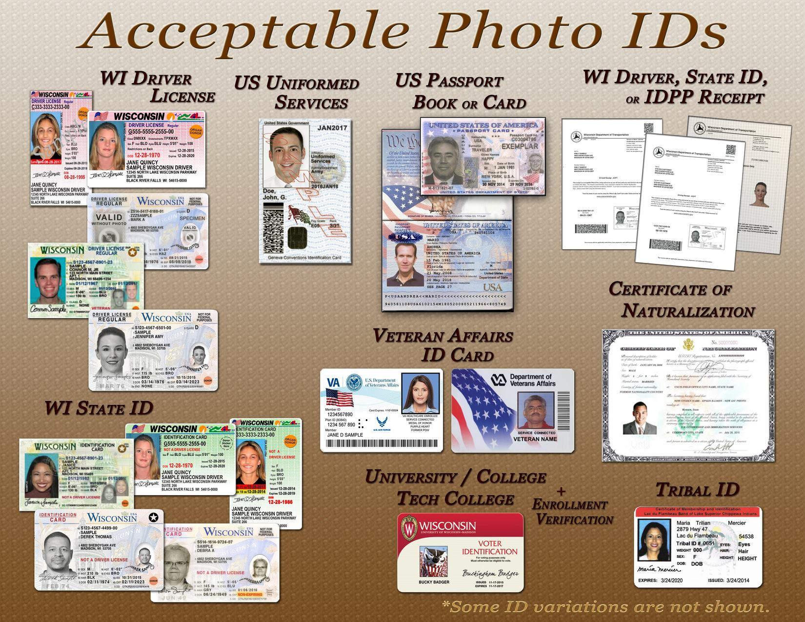 Acceptable Photo IDs include: A Wisconsin Driver License, US Uniformed Services card, A US Passport Book or Card, A Wisconsin State ID, a Certificate of Naturalization, a Tribal ID, a College ID plus enrollment verification, a Veteran Affairs ID Card, or a Wisconsin Driver, State ID or IDPP Receipt.