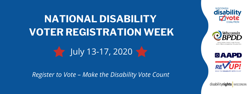 National Disability Voter Registration Week banner - July 13-17, 2020. Register to Vote - Make the Disability Vote Count. Logos for Disability Vote Coalition, Wisconsin BPDD, AAPD Rev Up! and Disability Rights Wisconsin